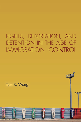 Rights, Deportation, and Detention in the Age of Immigration Control - Wong, Tom K.