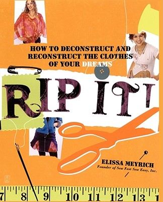 Rip It!: How to Deconstruct and Reconstruct the Clothes of Your Dreams - Meyrich, Elissa