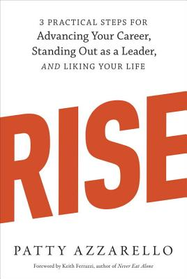 Rise: 3 Practical Steps for Advancing Your Career, Standing Out as a Leader, and Liking Your Life - Azzarello, Patty