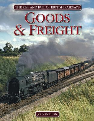 Rise and Fall of British Railways: Goods & Freight - Vaughan, John