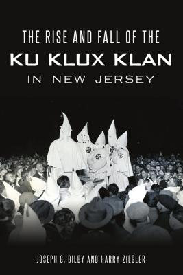 Rise and Fall of the Ku Klux Klan in New Jersey - Bilby, Joseph G, and Ziegler, Harry
