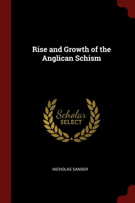 Rise and Growth of the Anglican Schism - Sander, Nicholas