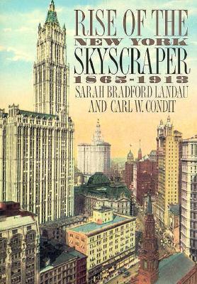 Rise of the New York Skyscraper: 1865-1913 - Landau, Sarah Bradford, Professor, and Condit, Carl, and Condit, Carl W, Professor