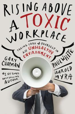 Rising Above a Toxic Workplace: Taking Care of Yourself in an Unhealthy Environment - Chapman, Gary, and White, Paul, and Myra, Harold (Contributions by)