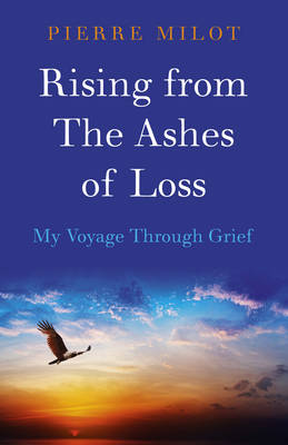 Rising from the Ashes of Loss: My Voyage Through Grief - Milot, Pierre