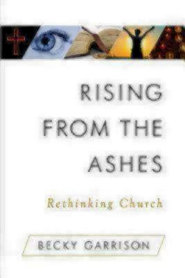 Rising from the Ashes: Rethinking Church - Garrison, Becky