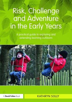 Risk, Challenge and Adventure in the Early Years a Practical Guide to Exploring and Extending Learning Outdoors - Solly, Kathryn Susan