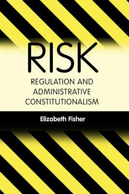 Risk Regulation and Administrative Constitutionalism - Fisher, Elizabeth