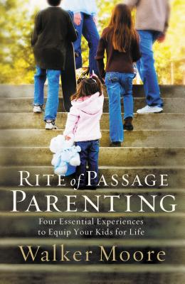 Rite of Passage Parenting: Four Essential Experiences to Equip Your Kids for Life - Moore, Walker