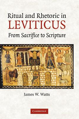 Ritual and Rhetoric in Leviticus: From Sacrifice to Scripture - Watts, James W.