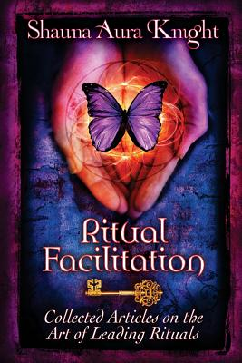 Ritual Facilitation: Collected Articles on the Art of Leading Rituals - Knight, Shauna Aura