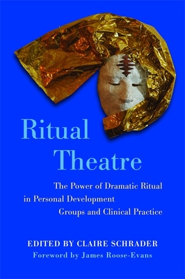 Ritual Theatre: The Power of Dramatic Ritual in Personal Development Groups and Clinical Practice - Schrader, Claire (Editor), and Enumah, Renee (Foreword by), and Roose-Evans, James (Foreword by)