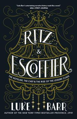 Ritz and Escoffier: The Hotelier, the Chef, and the Rise of the Leisure Class - Barr, Luke