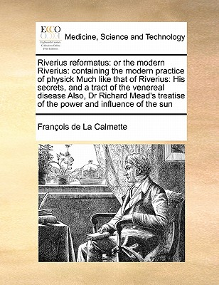 Riverius Reformatus: Or the Modern Riverius: Containing the Modern Practice of Physick Much Like That of Riverius: His Secrets, and a Tract of the Venereal Disease Also, Dr Richard Mead's Treatise of the Power and Influence of the Sun - La Calmette, Franois De, and La Calmette, Francois De