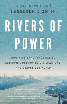 Rivers of Power: How a Natural Force Raised Kingdoms, Destroyed Civilizations, and Shapes Our World - Smith, Laurence C