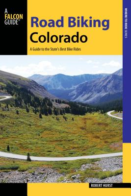 Road Biking Colorado: A Guide to the State's Best Bike Rides - Hurst, Robert