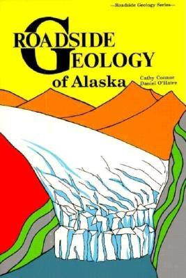 Roadside Geology of Alaska - Connor, Cathy, and O'Haire, Daniel, and Connor