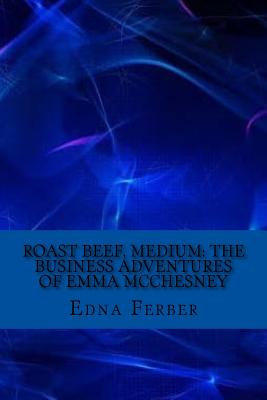 Roast Beef, Medium: The Business Adventures of Emma McChesney - Ferber, Edna