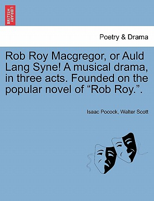 Rob Roy MacGregor, or Auld Lang Syne! a Musical Drama, in Three Acts. Founded on the Popular Novel of Rob Roy.. - Pocock, Isaac, and Scott, Walter, Sir