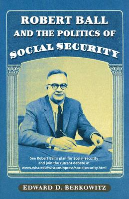 Robert Ball and the Politics of Social Security - Berkowitz, Edward D, Professor