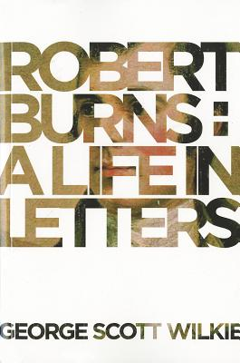 Robert Burns: A Life in Letters - Wilkie, George Scott, and Burns, Robert