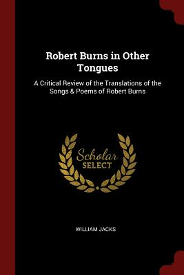 Robert Burns in Other Tongues: A Critical Review of the Translations of the Songs & Poems of Robert Burns - Jacks, William