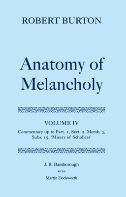 Robert Burton: The Anatomy of Melancholy: Volume IV: Commentary up to Part 1, Section 2, Member 3, Subsection 15, 'Misery of Schollers' - Bamborough, J. B.