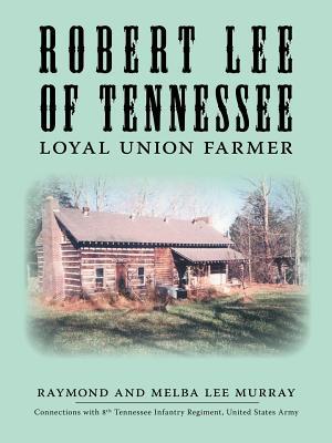 Robert Lee of Tennessee: Loyal Union Farmer - Murray, Raymond
