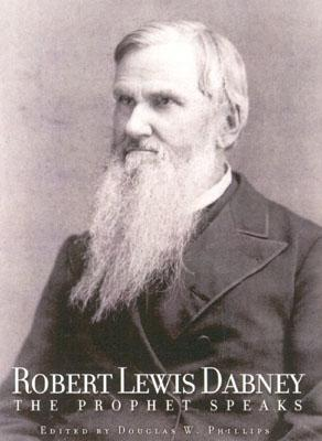 Robert Lewis Dabney: The Prophet Speaks - Phillips, Doug, and Dabney, Robert Lewis, and Phillips, Douglas W (Compiled by)