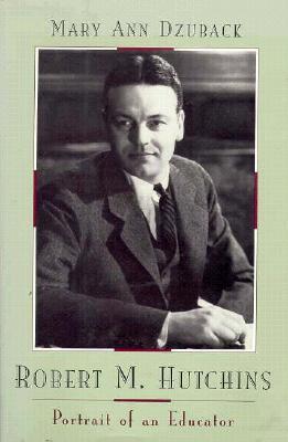 Robert M. Hutchins: Portrait of an Educator - Dzuback, Mary Ann