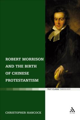 Robert Morrison and the Birth of Chinese Protestantism - Hancock, Christopher