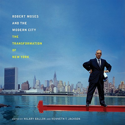 Robert Moses and the Modern City: The Transformation of New York - Ballon, Hilary (Editor)