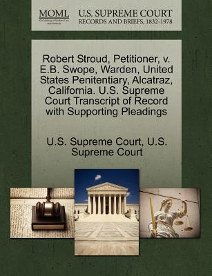 Robert Stroud, Petitioner, V. E.B. Swope, Warden, United States Penitentiary, Alcatraz, California. U.S. Supreme Court Transcript of Record with Supporting Pleadings - U S Supreme Court (Creator)