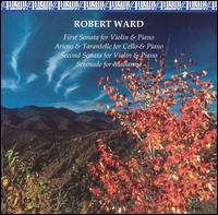 Robert Ward: First Sonata for Violin & Piano; Arioso & Tarantelle for Cello & Piano - Anna Wilson (flute); Anne Epperson (piano); Frederic Raimi (cello); Jane Hawkins (piano); Jonathan Bagg (viola);...