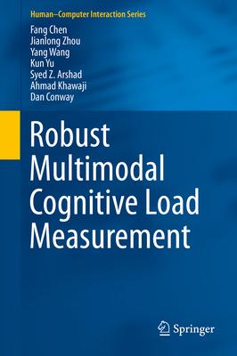 Robust Multimodal Cognitive Load Measurement - Chen, Fang, and Zhou, Jianlong, and Wang, Yang