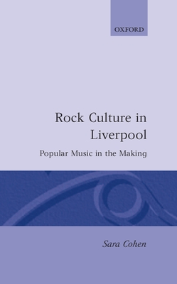 Rock Culture in Liverpool: Popular Music in the Making - Cohen, Sara