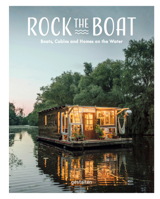 Rock the Boat: Boats, Cabins and Homes on the Water - Gestalten (Editor)