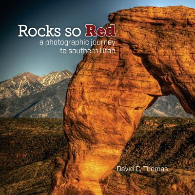 Rocks So Red: A Photographic Journey to Southern Utah - Thomas, David C, Dr.