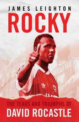 Rocky: The Tears and Triumphs of David Rocastle - Leighton, James