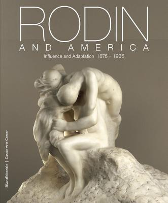 Rodin and America: Influence and Adaptation, 1876-1936 - Rodin, Auguste