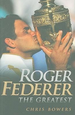 Roger Federer: The Greatest - Bowers, Chris