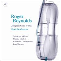 Roger Reynolds: Complete Cello Works - Alexis Descharmes (cello); Ensemble Court-Circuit; Frederic Voisin (electronics); Nicolas Miribel (violin);...