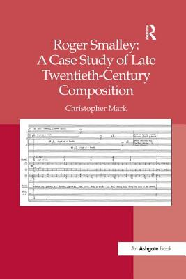 Roger Smalley: A Case Study of Late Twentieth-Century Composition - Mark, Christopher