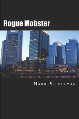 Rogue Mobster: The Untold Story of Mark Silverman and the Boston Mafia - Silverman, Mark