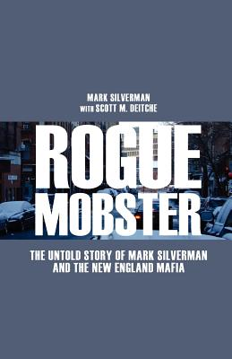 Rogue Mobster: The Untold Story of Mark Silverman and the New England Mafia - Silverman, Mark, and Deitche, Scott M