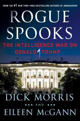 Rogue Spooks: The Intelligence War on Donald Trump - Morris, Dick, and McGann, Eileen