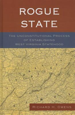 Rogue State: The Unconstitutional Process of Establishing West Virginia Statehood - Owens, Richard H