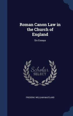 Roman Canon Law in the Church of England: Six Essays - Maitland, Frederic William