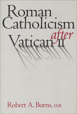 Roman Catholicism After Vatican II - Burns, Robert A