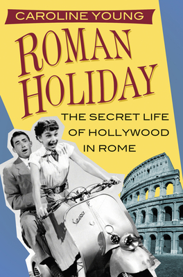 Roman Holiday: The Secret Life of Hollywood in Rome - Young, Caroline